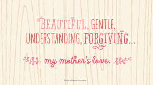 Mother's Day Quotes: Beautiful, gentle, understanding, forgiving…my ...