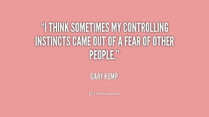 ... my controlling instincts came out of a fear of other people
