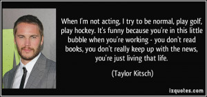 not acting, I try to be normal, play golf, play hockey. It's funny ...
