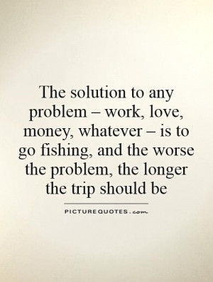 The solution to any problem – work, love, money, whatever – is to ...