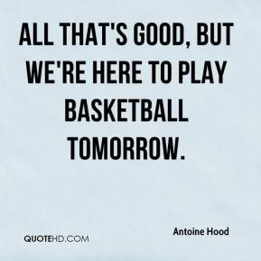Antoine Hood - All that's good, but we're here to play basketball ...