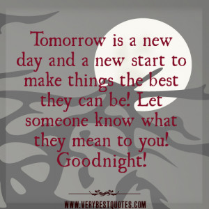 Tomorrow is a new day and a new start to make things the best they can ...