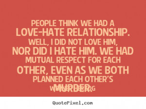 Sayings about love - People think we had a love-hate relationship ...
