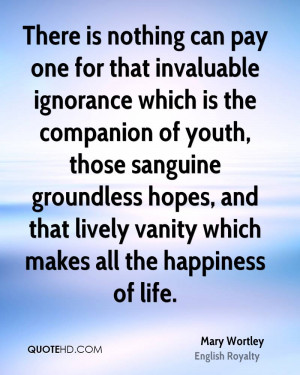There is nothing can pay one for that invaluable ignorance which is ...