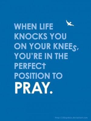 when life knocks you on your knees, you're in the perfect position to ...