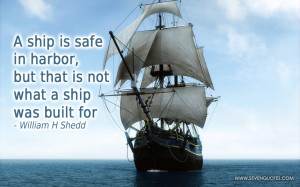 ship is safe in harbor, but that is not what a ship was built for.