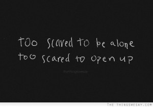 Too scared to be alone too scared to open up