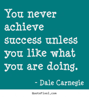 Quotes about success - You never achieve success unless you like..