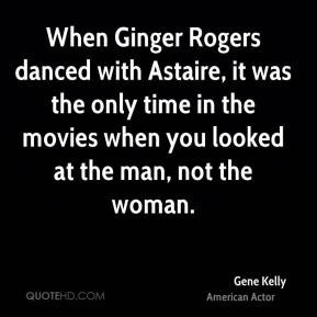 Gene Kelly - When Ginger Rogers danced with Astaire, it was the only ...