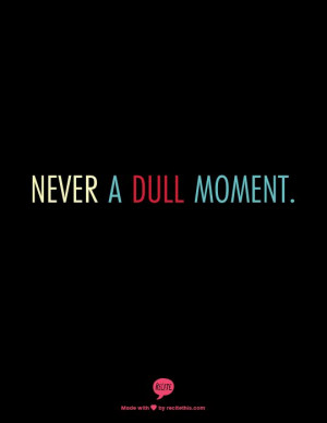 Never a dull moment. #quotes
