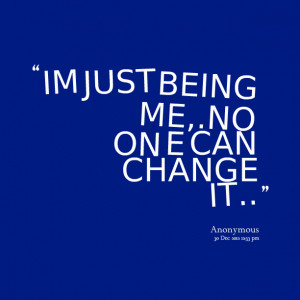 Quotes Picture: im just being me,no on e can change it