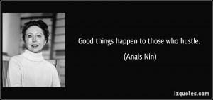 Good things happen to those who hustle. - Anais Nin