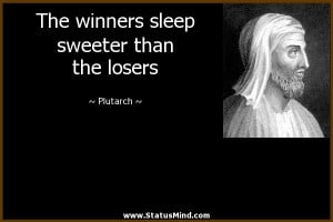 ... sleep sweeter than the losers - Plutarch Quotes - StatusMind.com