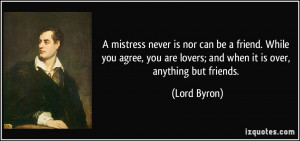 mistress never is nor can be a friend. While you agree, you are lovers ...