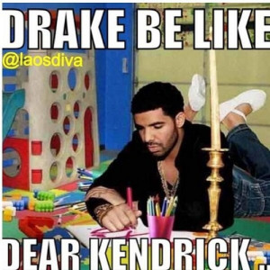 Drake Be Like Dear Kendrick I saw one with drake drawing