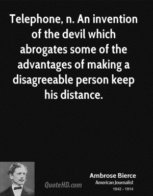 Telephone, n. An invention of the devil which abrogates some of the ...