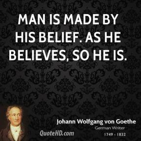 Johann Wolfgang von Goethe - Man is made by his belief. As he believes ...