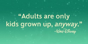 disney quotes adults are only kids grown up anyway Walt Disney Quotes ...