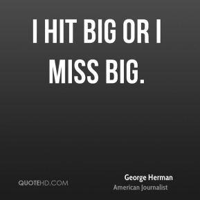 George Herman - I hit big or I miss big.