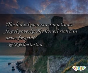 The honest poor can sometimes forget poverty . The honest rich can ...