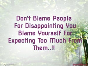 Don't Blame People For Disappointing You Blame Yourself For ...