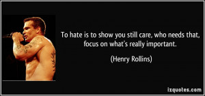 ... , who needs that, focus on what's really important. - Henry Rollins