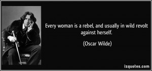 Every woman is a rebel, and usually in wild revolt against herself ...