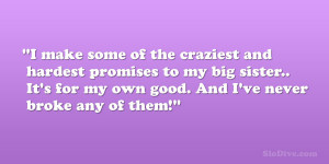 make some of the craziest and hardest promises to my big sister.. It ...