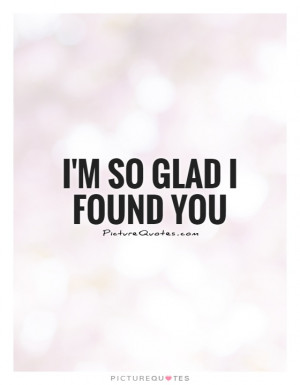 So Glad I Found You Quote | Picture Quotes & Sayings
