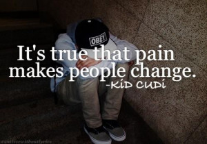 ... that pain makes people change. | Kid Cudi Picture Quotes | Quoteswave