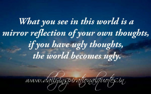 is a mirror reflection of your own thoughts, if you have ugly thoughts ...