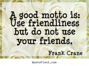 ... quotes - A good motto is: use friendliness but do not.. - Friendship