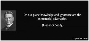... and ignorance are the immemorial adversaries. - Frederick Soddy