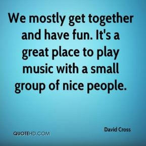 David Cross We mostly get together and have fun It 39 s a great place
