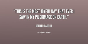 This is the most joyful day that ever I saw in my pilgrimage on earth ...