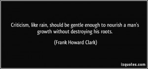 Criticism, like rain, should be gentle enough to nourish a man's ...