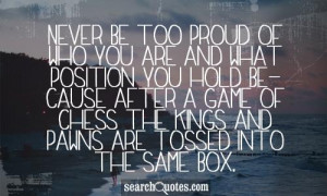 Never Be Too Proud Of Who You Are And What Position You Hold Because ...