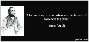 lecture is an occasion when you numb one end to benefit the other ...