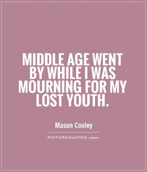 Middle age went by while I was mourning for my lost youth Picture ...