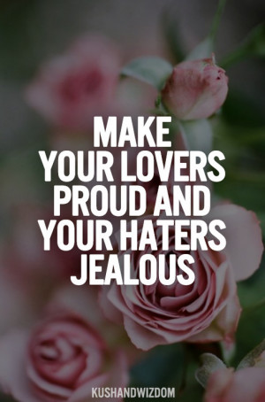 Make Your Lovers Proud And Your Haters Jealous.