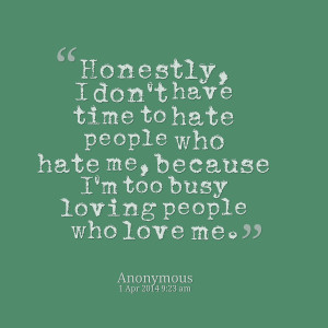 Quotes Picture: honestly, i don't have time to hate people who hate me ...