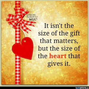 ... size of the gift that matters, but the size of the heart that gives it