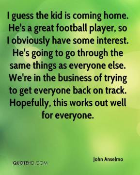 John Anselmo - I guess the kid is coming home. He's a great football ...