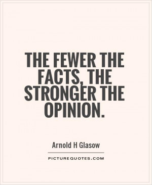 The fewer the facts, the stronger the opinion Picture Quote #1