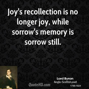 Joy's recollection is no longer joy, while sorrow's memory is sorrow ...