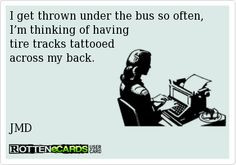get thrown under the bus so often, I'm thinking of having tire ...