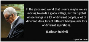 maybe we are moving towards a global village, but that global village ...