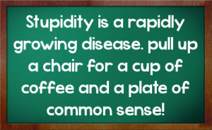Stupidity is a rapidly growing disease. pull up a chair for a cup of ...