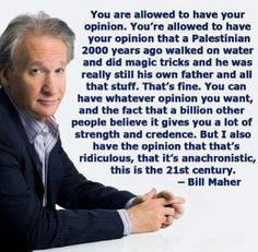 Bill Maher. I will probably lose some followers for this, but I really ...