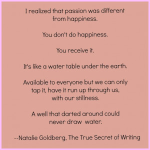 This quote is from p. 39 of Natalie Goldberg's, The True Secret of ...